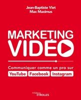 J.-B.Viet, M.Maximus - Marketing vidéo : Communiquer comme un pro sur YouTube, Facebook, Instagram