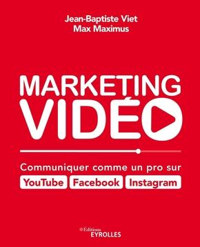 J.-B.Viet, M.Maximus- Marketing vidéo : Communiquer comme un pro sur YouTube, Facebook, Instagram