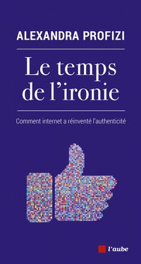 Le temps de l'ironie - comment internet a réinventé l'authen