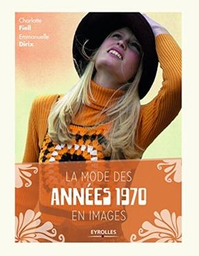Charlotte Fiell, Emmanuelle Dirix- La mode des années 1970 en images