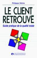 Philippe Détrie - Le Client Retrouve : Guide Pratique De La Qualite Totale