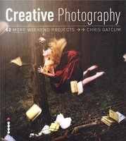 Creative Photography: 52 More Weekend Projects /Anglais