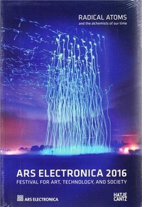 Ars electronica 2016 radical atoms and the alchemists of the future /anglais