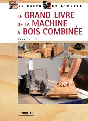 Y.Benoit- Le grand livre de la machine à bois combinée