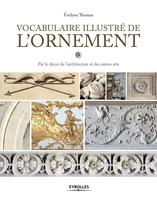 Évelyne Thomas - Vocabulaire illustré de l'ornement par le décor de l'architecture et des autres arts