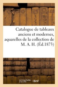 Catalogue de tableaux anciens et modernes, aquarelles de la collection de m. a. h.