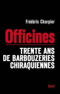 Les officines. trente ans de barbouzeries chiraquiennes