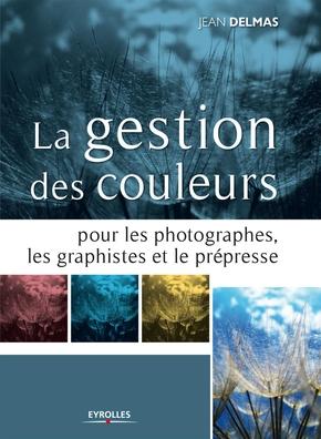 Jean Delmas- La gestion des couleurs pour les photographes, les graphistes et le prépresse