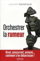 L.Gaildraud, C.Harbulot - Orchestrer la rumeur