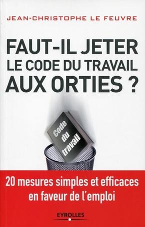 Lefeuvre, Jean-Christophe- Faut-il jeter le code du travail aux orties ?