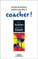 J.-L.Emery, E.Albert - Au lieu de motiver, mettez-vous donc a coacher !