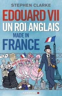Edouard VII un roi anglais made in France