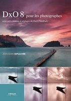 J.-M.Sepulchre - DxO 8 pour les photographes - Avec présentation et réglages de DxO FilmPack