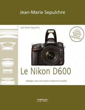 J.-M.Sepulchre- Le Nikon D600 - Réglages, tests techniques et objectifs conseillés