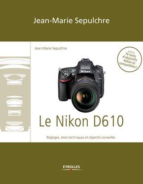 J.-M.Sepulchre- Le Nikon D610 - Réglages, tests techniques et objectifs conseillés
