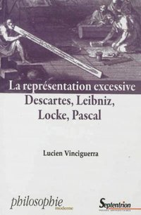 La représentation excessive descartes, leibniz, locke, pascal