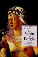 Le venin des borgia - chronique d'un siecle assassin