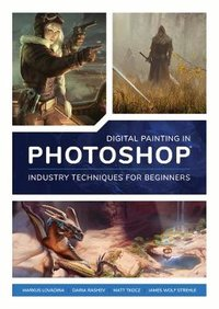 Digital painting in photoshop: industry techniques for beginners: a comprehensive introduction to te