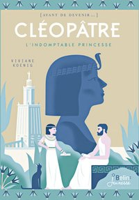 Cléopâtre, l'indomptable princesse