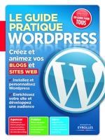 Patrick Zemour - Le guide pratique wordpress créez et animez vos blogs et sites web, installez et personnalisez wordpress, enrichissez votre site et développez une audience