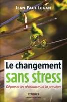 J.-P.Lugan - Le changement sans stress. depasser les resistances et la pression