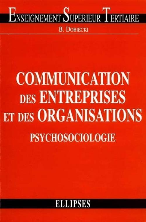 Communication des entreprises et des organisations. Psychosociologie - Bernard Dobiecki