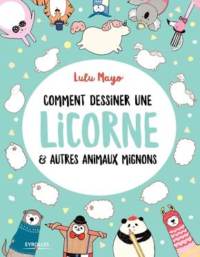 Lulu Mayo- Comment dessiner une licorne et autres animaux mignons