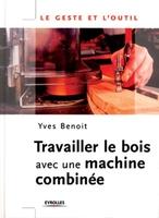 Y.Benoit - Travailler le bois avec une machine combinée