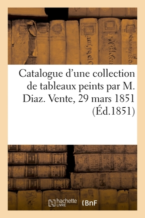 Catalogue d'une collection de tableaux peints par m. diaz. vente, 29 mars 1851