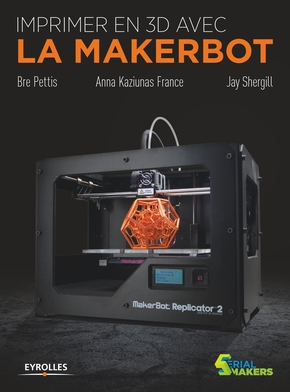 Bre Pettis, Anna Kaziunas France, Jay Shergill- Imprimer en 3D avec la Makerbot