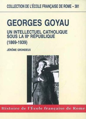 Georges goyau : un intellectuel catholique sous la iiie republique (1869-1939)