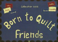 Born to Quilt Friends - Calendrier 2012