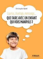 C.Carré - Que faire avec un enfant qui vous manipule ?