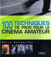 Chris Kenworthy - 100 techniques de pros pour le cinéma amateur