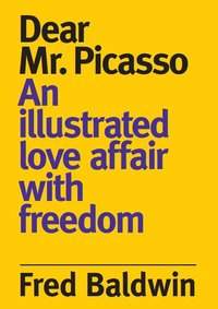 Fred baldwin dear monsieur picasso: an illustrated love affair with freedom /anglais