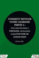 C.Hills - Comment relever votre charisme - Partie 3 : vous avez des idées à partager : développez votre pouvoir de conviction