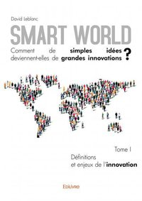 Smart world comment de simples idees deviennent-elles de grandes innovations ? - tome i