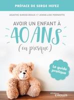 A.Girod-Roux, A.-L.Pernotte - Avoir un enfant à 40 ans (ou presque)