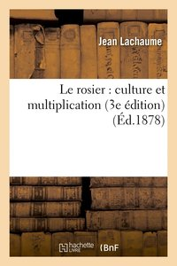 Le rosier : culture et multiplication (3e édition) (éd.1878)